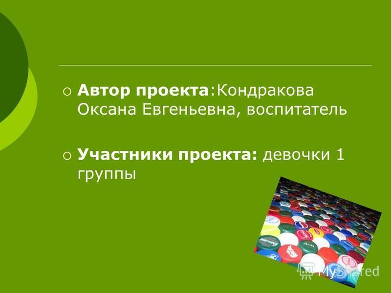 Автор проекта:Кондракова Оксана Евгеньевна, воспитатель Участники проекта: девочки 1 группы