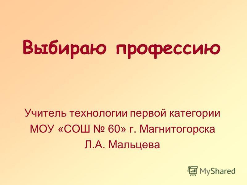 Выбираю профессию Учитель технологии первой категории МОУ «СОШ 60» г. Магнитогорска Л.А. Мальцева