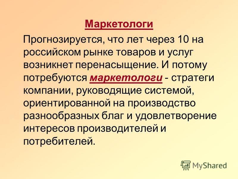 Маркетологи Прогнозируется, что лет через 10 на российском рынке товаров и услуг возникнет перенасыщение. И потому потребуются маркетологи - стратеги компании, руководящие системой, ориентированной на производство разнообразных благ и удовлетворение