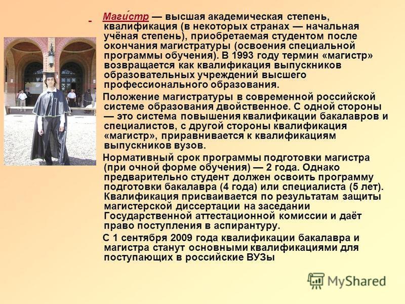 Маги́стр высшая академическая степень, квалификация (в некоторых странах начальная учёная степень), приобретаемая студентом после окончания магистратуры (освоения специальной программы обучения). В 1993 году термин «магистр» возвращается как квалифик