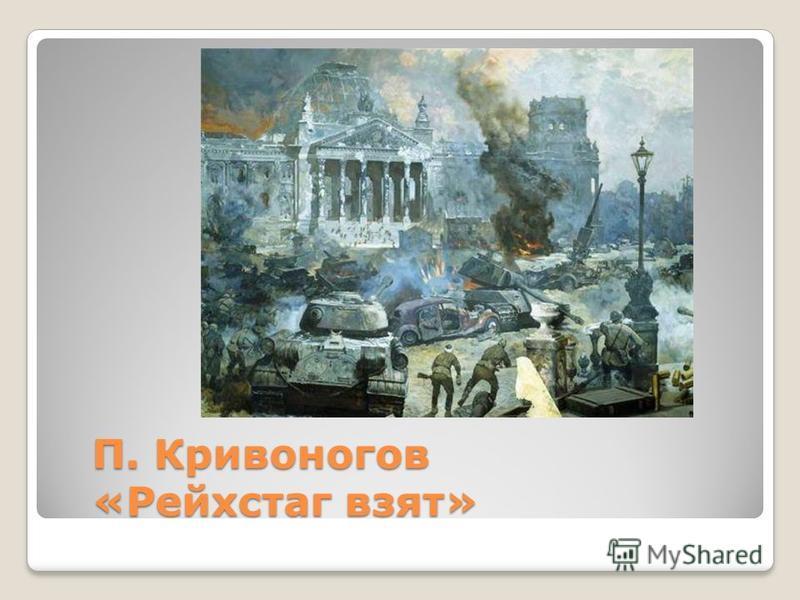 П. Кривоногов «Рейхстаг взят»