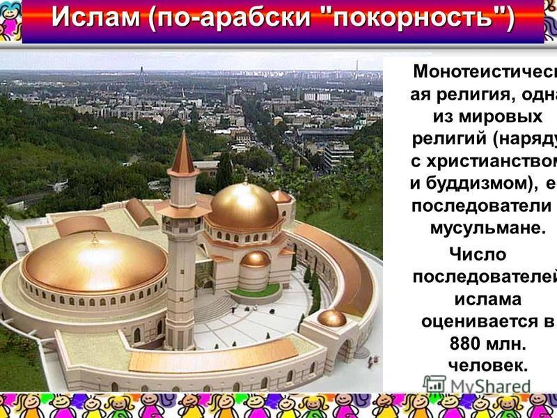 Ислам (по-арабски покорность) Монотеистическ ая религия, одна из мировых религий (наряду с христианством и буддизмом), её последователи - мусульмане. Число последователей ислама оценивается в 880 млн. человек.