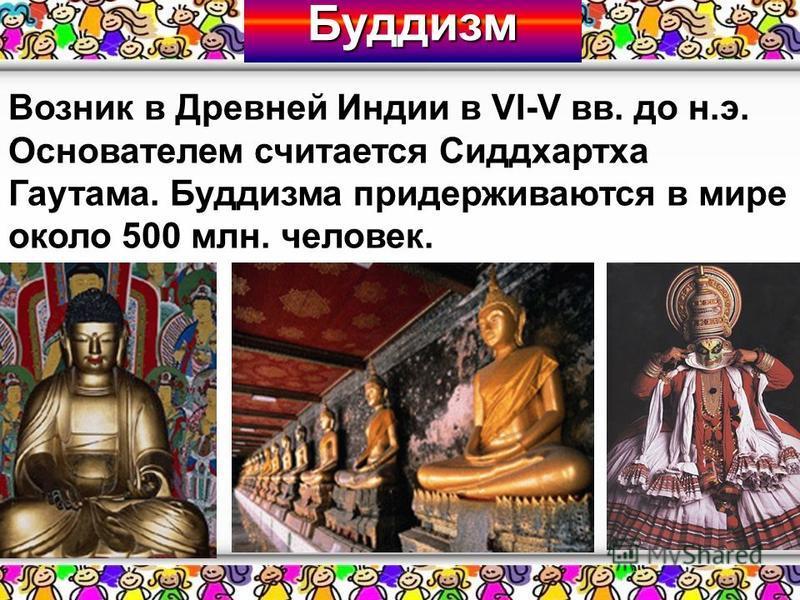 Возник в Древней Индии в VI-V вв. до н.э. Основателем считается Сиддхартха Гаутама. Буддизма придерживаются в мире около 500 млн. человек. Буддизм