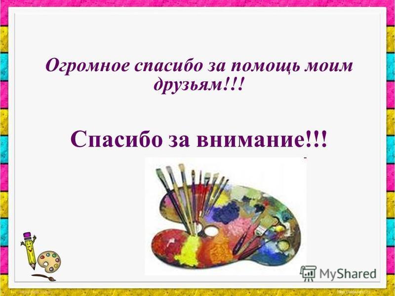 Огромное спасибо за помощь моим друзьям!!! Спасибо за внимание!!!
