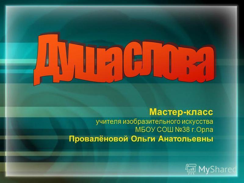 Мастер-класс учителя изобразительного искусства МБОУ СОШ 38 г.Орла Провалёновой Ольги Анатольевны