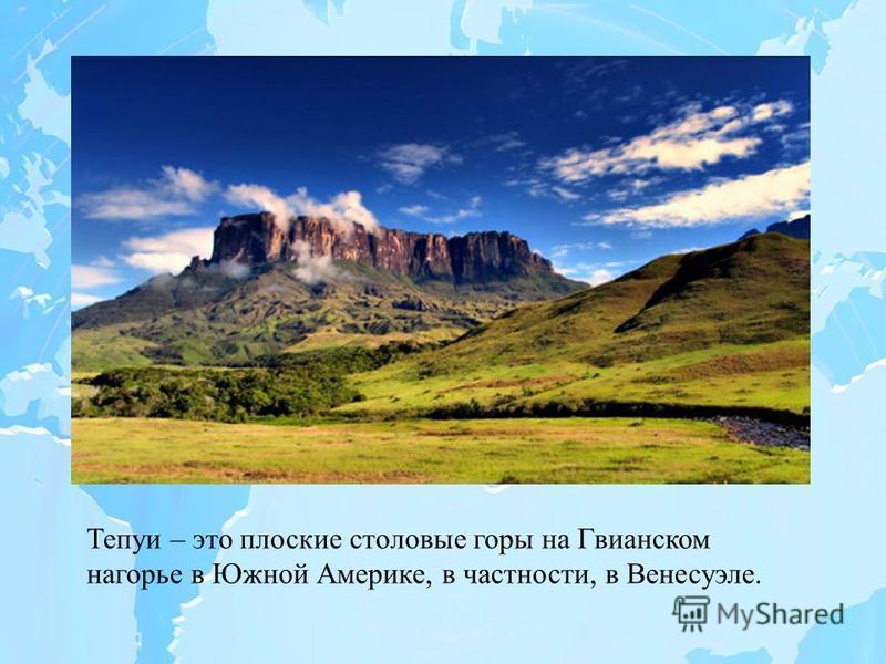 Тепуи – это плоские столовые горы на Гвианском нагорье в Южной Америке, в частности, в Венесуэле.