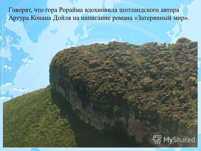 Говорят, что гора Рорайма вдохновила шотландского автора Артура Конана Дойля на написание романа «Затерянный мир».