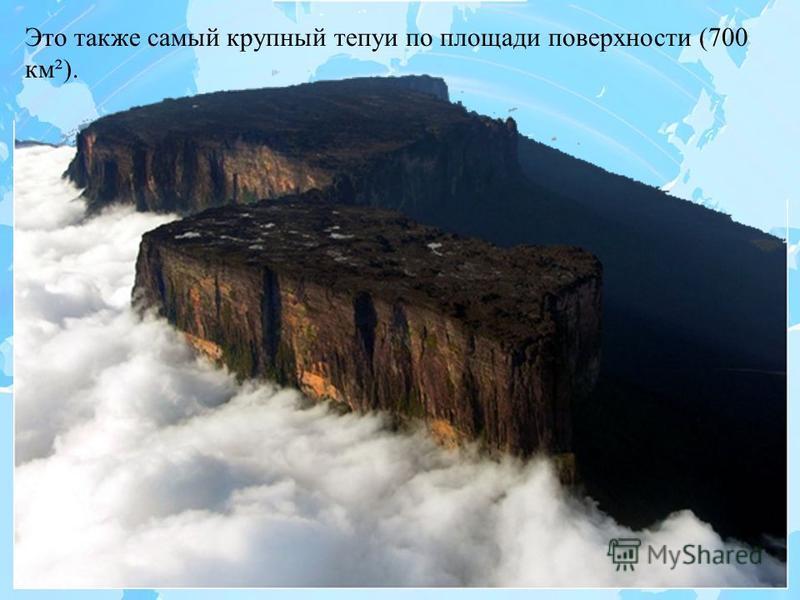 Это также самый крупный тепуи по площади поверхности (700 км²).