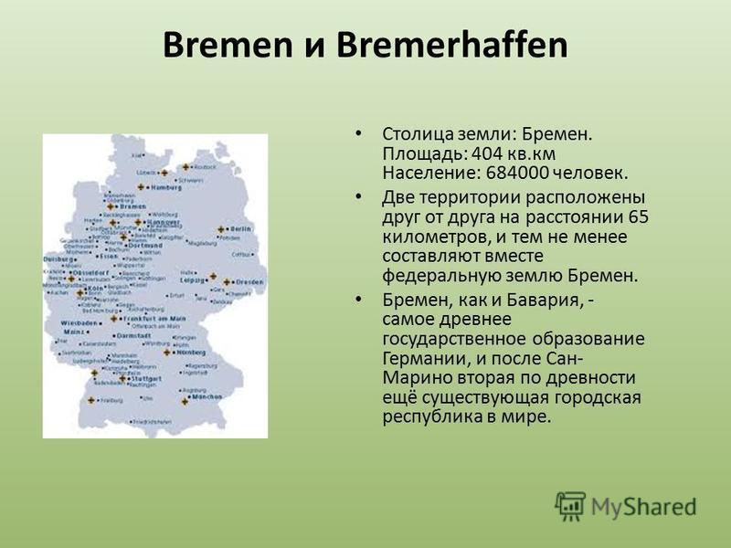 Bremen и Bremerhaffen Столица земли: Бремен. Площадь: 404 кв.км Население: 684000 человек. Две территории расположены друг от друга на расстоянии 65 километров, и тем не менее составляют вместе федеральную землю Бремен. Бремен, как и Бавария, - самое