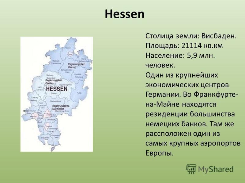 Hessen Столица земли: Висбаден. Площадь: 21114 кв.км Население: 5,9 млн. человек. Один из крупнейших экономических центров Германии. Во Франкфурте- на-Майне находятся резиденции большинства немецких банков. Там же расположен один из самых крупных аэр