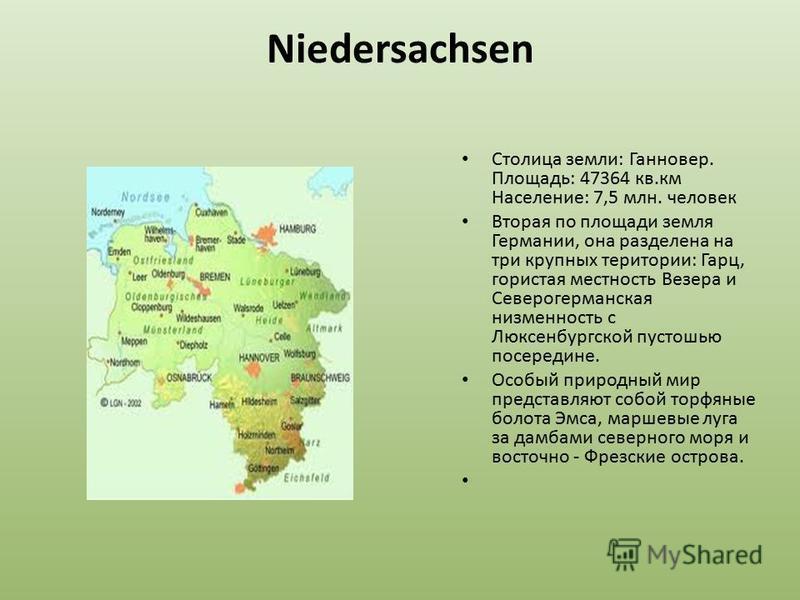 Niedersachsen Столица земли: Ганновер. Площадь: 47364 кв.км Население: 7,5 млн. человек Вторая по площади земля Германии, она разделена на три крупных территории: Гарц, гористая местность Везера и Северогерманская низменность с Люксенбургской пустошь