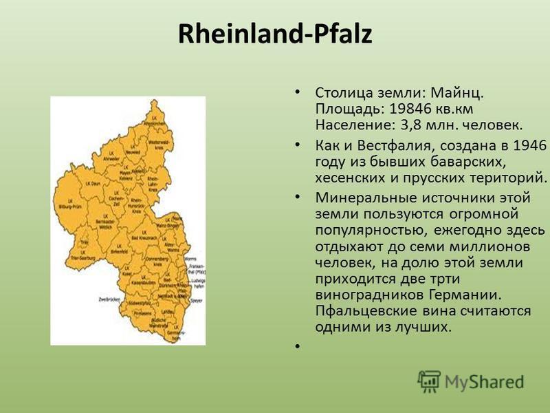 Rheinland-Pfalz Столица земли: Майнц. Площадь: 19846 кв.км Население: 3,8 млн. человек. Как и Вестфалия, создана в 1946 году из бывших баварских, херсонских и прусских территорий. Минеральные источники этой земли пользуются огромной популярностью, еж