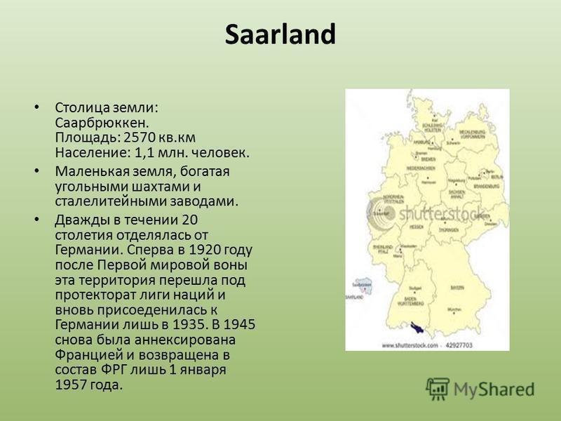 Saarland Столица земли: Саарбрюккен. Площадь: 2570 кв.км Население: 1,1 млн. человек. Маленькая земля, богатая угольными шахтами и сталелитейными заводами. Дважды в течении 20 столетия отделялась от Германии. Сперва в 1920 году после Первой мировой в