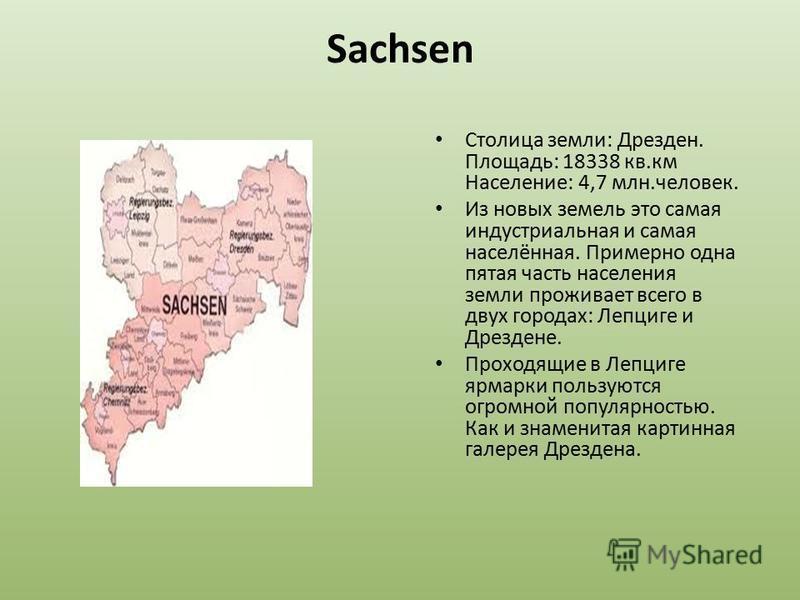 Sachsen Столица земли: Дрезден. Площадь: 18338 кв.км Население: 4,7 млн.человек. Из новых земель это самая индустриальная и самая населённая. Примерно одна пятая часть населения земли проживает всего в двух городах: Лепциге и Дрездене. Проходящие в Л
