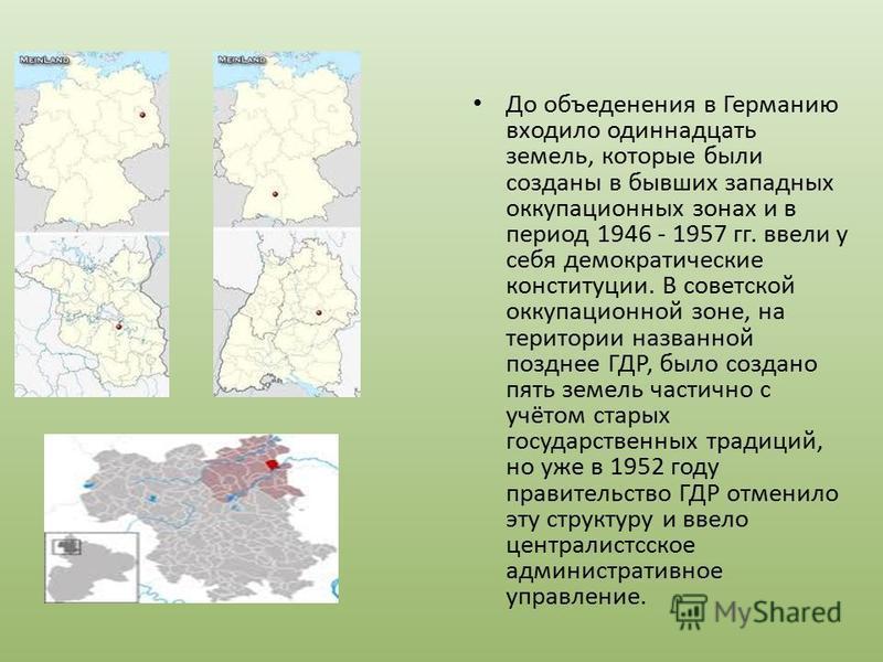 До объединения в Германию входило одиннадцать земель, которые были созданы в бывших западных оккупационных зонах и в период 1946 - 1957 гг. ввели у себя демократические конституции. В советской оккупационной зоне, на территории названной позднее ГДР,