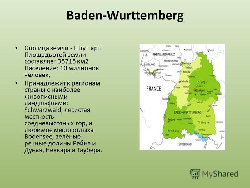 Baden-Wurttemberg Столица земли - Штутгарт. Площадь этой земли составляет 35715 км 2 Население: 10 миллионов человек, Принадлежит к регионам страны с наиболее живописными ландшафтами: Schwarzwald, лесистая местность средневысотных гор, и любимое мест