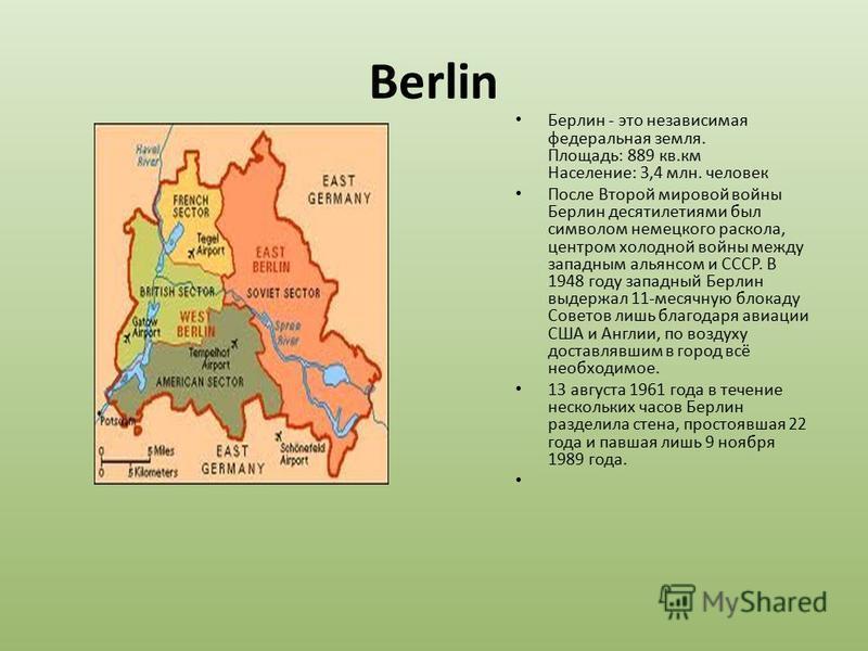 Berlin Берлин - это независимая федеральная земля. Площадь: 889 кв.км Население: 3,4 млн. человек После Второй мировой войны Берлин десятилетиями был символом немецкого раскола, центром холодной войны между западным альянсом и СССР. В 1948 году запад