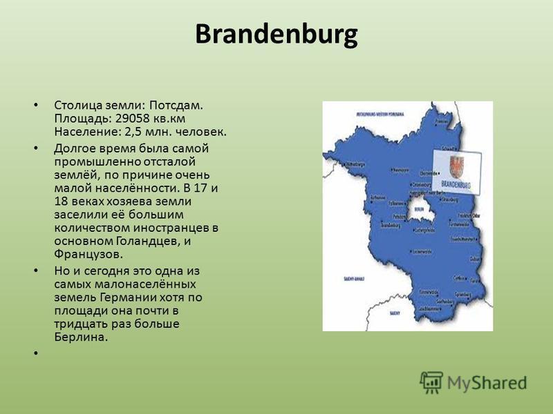 Brandenburg Столица земли: Потсдам. Площадь: 29058 кв.км Население: 2,5 млн. человек. Долгое время была самой промышленно отсталой землёй, по причине очень малой населённости. В 17 и 18 веках хозяева земли заселили её большим количеством иностранцев