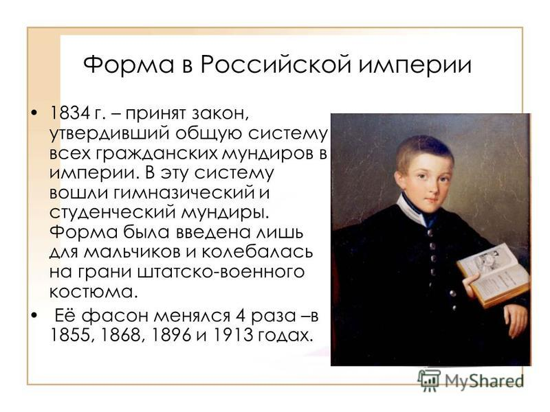 Форма в Российской империи 1834 г. – принят закон, утвердивший общую систему всех гражданских мундиров в империи. В эту систему вошли гимназический и студенческий мундиры. Форма была введена лишь для мальчиков и колебалась на грани штатском-военного