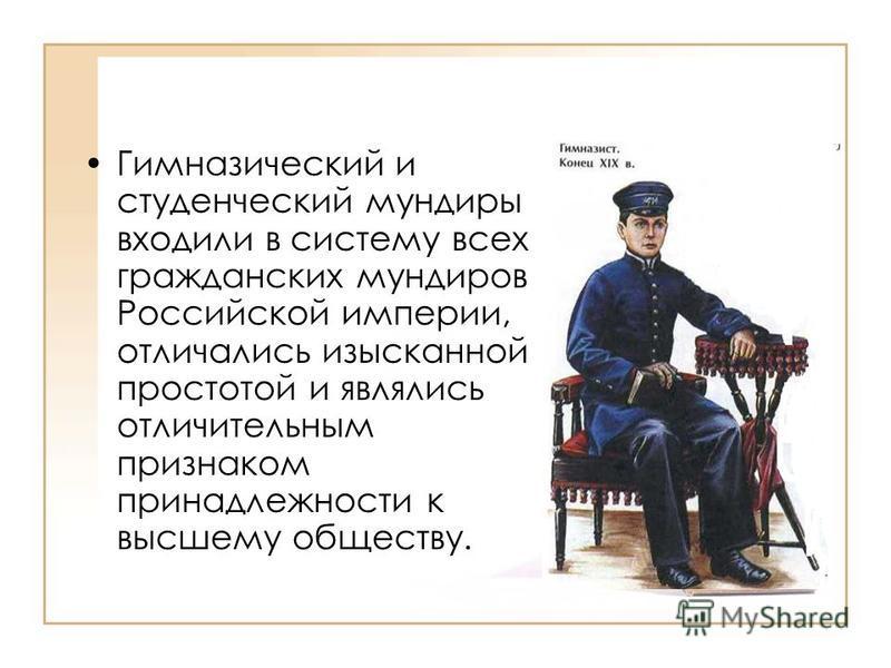 Гимназический и студенческий мундиры входили в систему всех гражданских мундиров Российской империи, отличались изысканной простотой и являлись отличительным признаком принадлежности к высшему обществу.