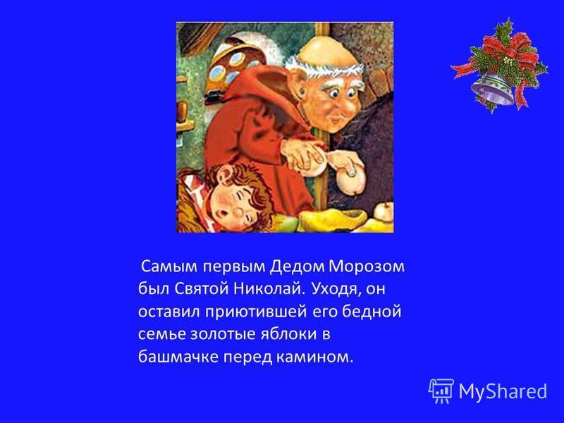 Самым первым Дедом Морозом был Святой Николай. Уходя, он оставил приютившей его бедной семье золотые яблоки в башмачке перед камином.