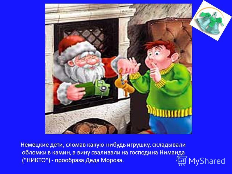 Немецкие дети, сломав какую-нибудь игрушку, складывали обломки в камин, а вину сваливали на господина Ниманда (НИКТО) - прообраза Деда Мороза.