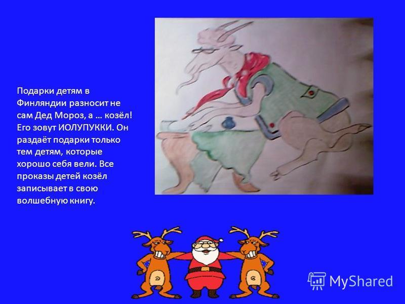 Подарки детям в Финляндии разносит не сам Дед Мороз, а … козёл! Его зовут ИОЛУПУККИ. Он раздаёт подарки только тем детям, которые хорошо себя вели. Все проказы детей козёл записывает в свою волшебную книгу.
