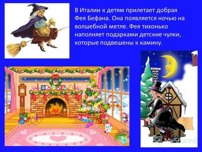 В Италии к детям прилетает добрая Фея Бефана. Она появляется ночью на волшебной метле. Фея тихонько наполняет подарками детские чулки, которые подвешены к камину.