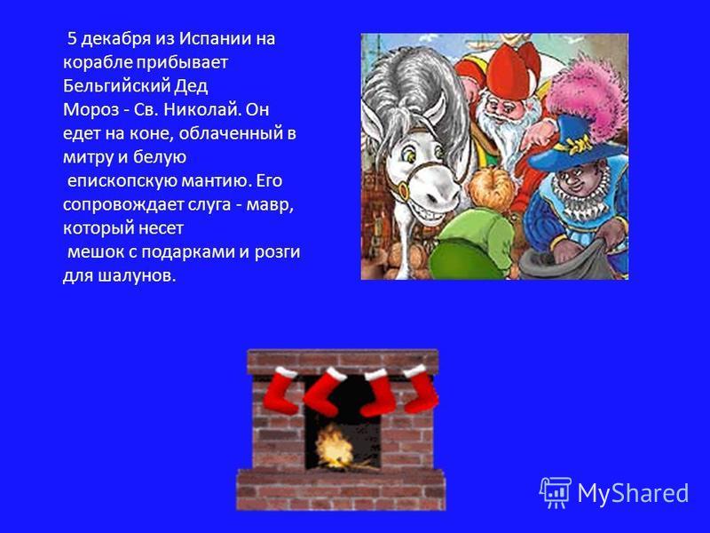 5 декабря из Испании на корабле прибывает Бельгийский Дед Мороз - Св. Николай. Он едет на коне, облаченный в митру и белую епископскую мантию. Его сопровождает слуга - мавр, который несет мешок с подарками и розги для шалунов.