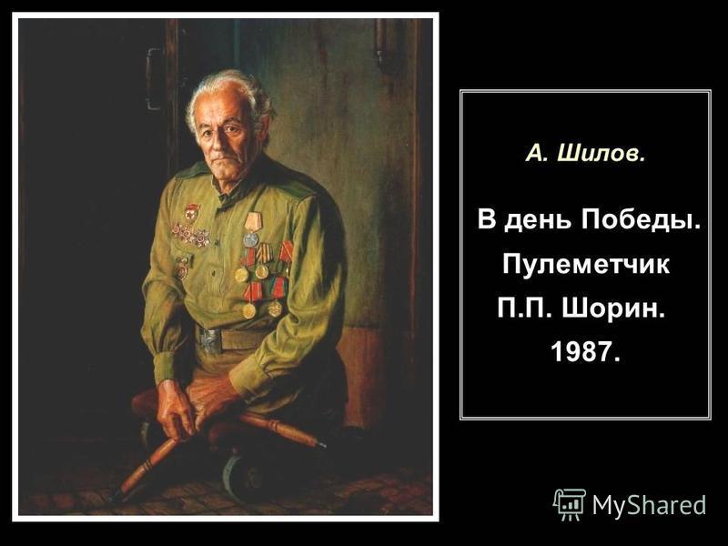 А. Шилов. В день Победы. Пулеметчик П.П. Шорин. 1987.