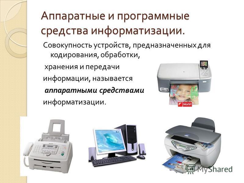 Аппаратные и программные средства информатизации. Совокупность устройств, предназначенных для кодирования, обработки, хранения и передачи информации, называется аппаратными средствами информатизации.