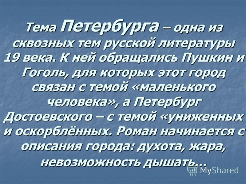 Тема Петербурга – одна из сквозных тем русской литературы 19 века. К ней обращались Пушкин и Гоголь, для которых этот город связан с темой «маленького человека», а Петербург Достоевского – с темой «униженных и оскорблённых. Роман начинается с описани