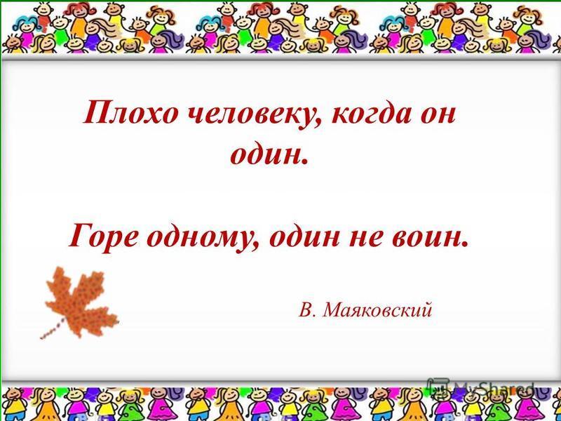 Плохо человеку, когда он один. Горе одному, один не воин. В. Маяковский Плохо человеку, когда он один. Горе одному, один не воин. В. Маяковский