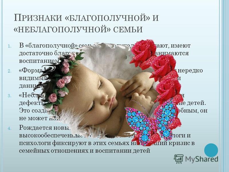 П РИЗНАКИ « БЛАГОПОЛУЧНОЙ » И « НЕБЛАГОПОЛУЧНОЙ » СЕМЬИ 1. В «благополучной» семье оба родителя работают, имеют достаточно благополучное благосостояние, занимаются воспитанием детей 2. «Формально-благополучные» – благополучие носит нередко видимый ха