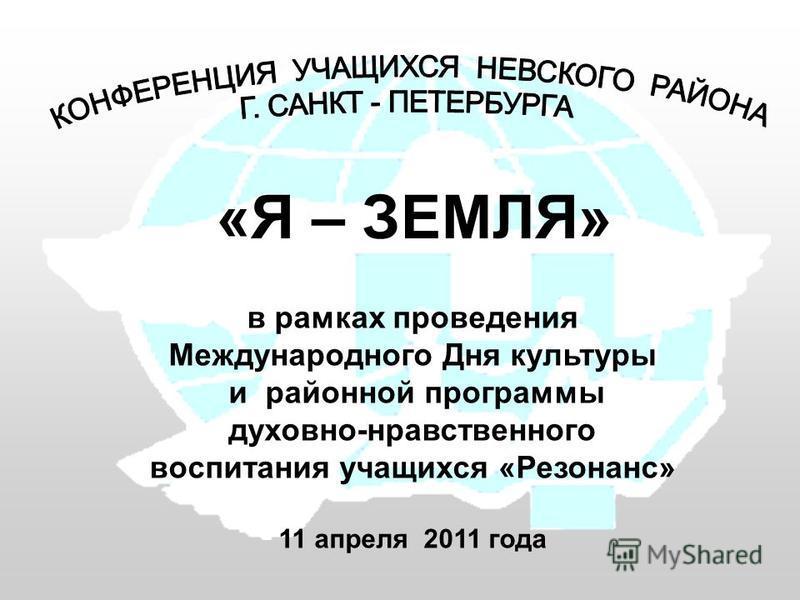 в рамках проведения Международного Дня культуры и районной программы духовно-нравственного воспитания учащихся «Резонанс» 11 апреля 2011 года «Я – ЗЕМЛЯ»