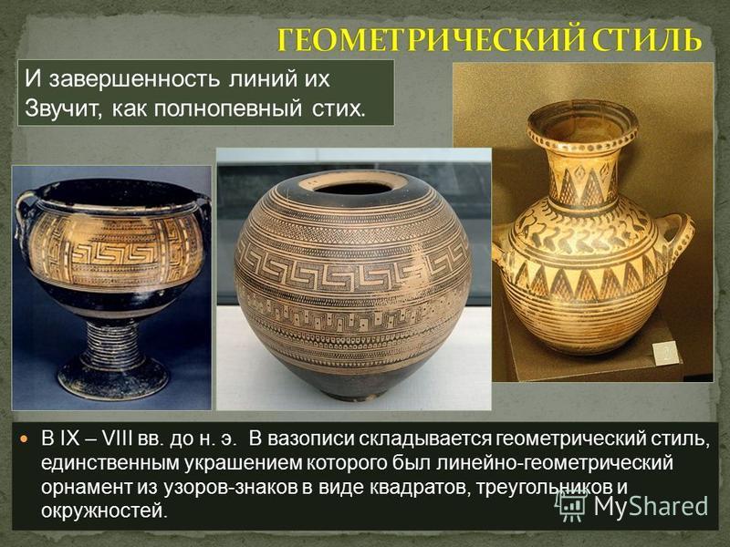 В IX – VIII вв. до н. э. В вазописи складывается геометрический стиль, единственным украшением которого был линейно-геометрический орнамент из узоров-знаков в виде квадратов, треугольников и окружностей. И завершенность линий их Звучит, как полнопевн