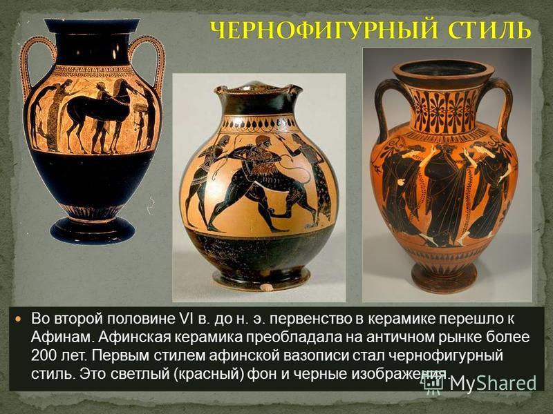 Во второй половине VI в. до н. э. первенство в керамике перешло к Афинам. Афинская керамика преобладала на античном рынке более 200 лет. Первым стилем афинской вазописи стал чернофигурный стиль. Это светлый (красный) фон и черные изображения.