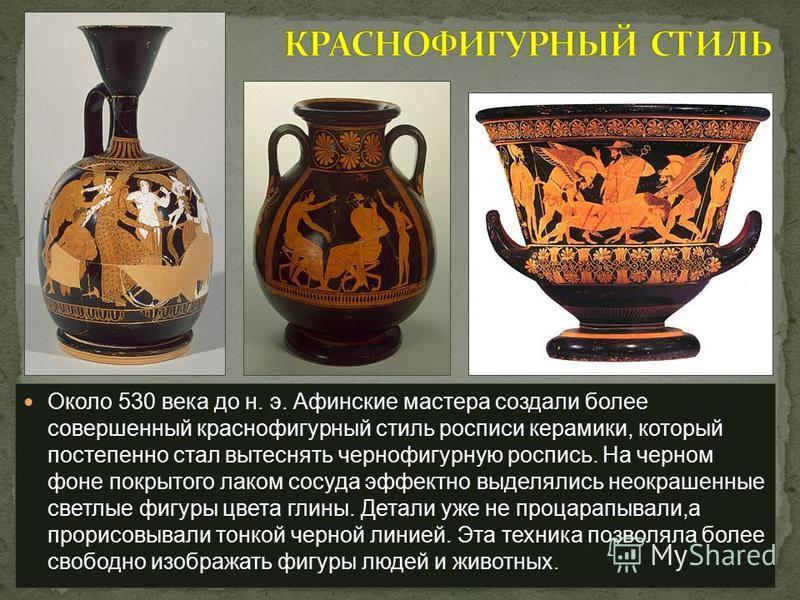 Около 530 века до н. э. Афинские мастера создали более совершенный краснофигурный стиль росписи керамики, который постепенно стал вытеснять чернофигурную роспись. На черном фоне покрытого лаком сосуда эффектно выделялись неокрашенные светлые фигуры ц
