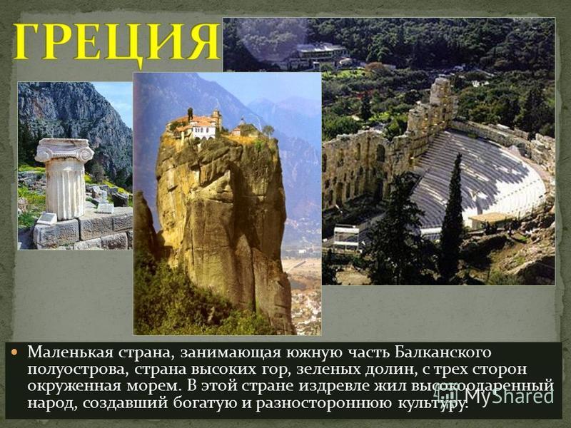 Маленькая страна, занимающая южную часть Балканского полуострова, страна высоких гор, зеленых долин, с трех сторон окруженная морем. В этой стране издревле жил высокоодаренный народ, создавший богатую и разностороннюю культуру.