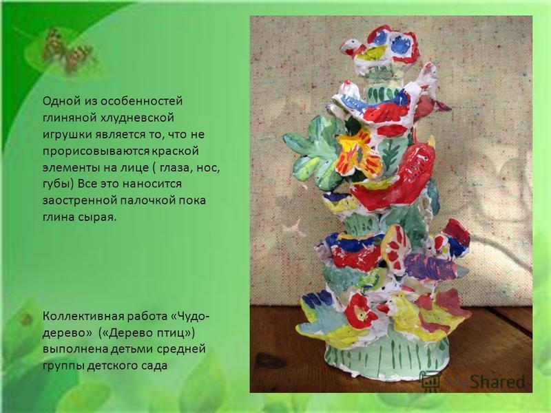 Одной из особенностей глиняной хлудневской игрушки является то, что не прорисовываются краской элементы на лице ( глаза, нос, губы) Все это наносится заостренной палочкой пока глина сырая. Коллективная работа «Чудо- дерево» («Дерево птиц») выполнена