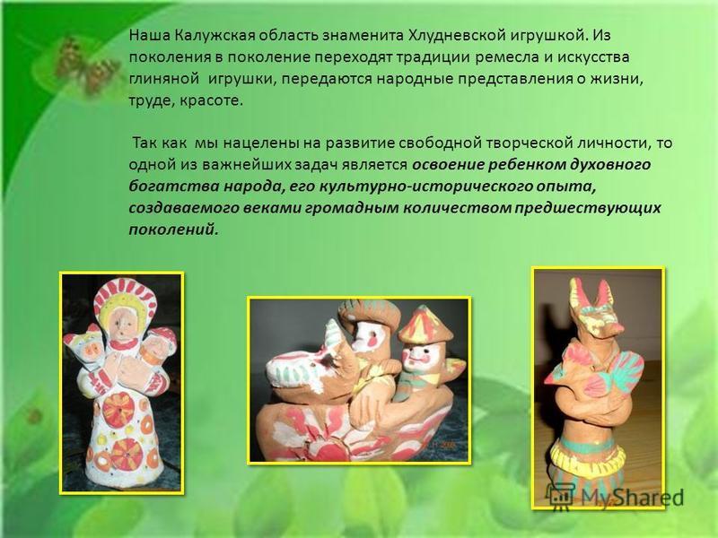 Наша Калужская область знаменита Хлудневской игрушкой. Из поколения в поколение переходят традиции ремесла и искусства глиняной игрушки, передаются народные представления о жизни, труде, красоте. Так как мы нацелены на развитие свободной творческой л