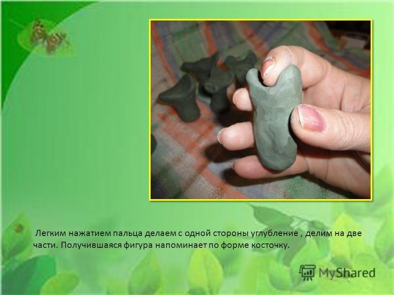 Легким нажатием пальца делаем с одной стороны углубление, делим на две части. Получившаяся фигура напоминает по форме косточку.