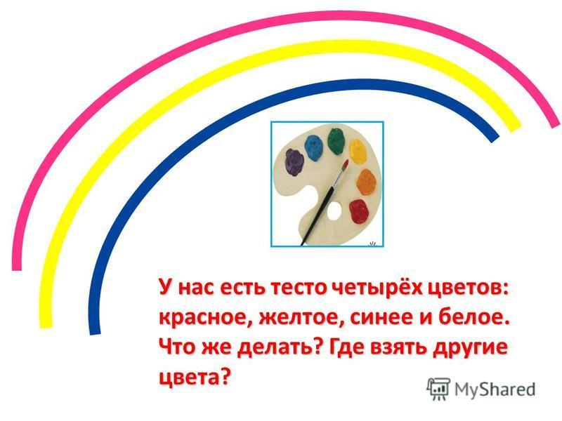 У нас есть тесто четырёх цветов: красное, желтое, синее и белое. Что же делать? Где взять другие цвета?
