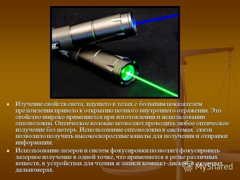 Изучение свойств света, идущего в телах с большим показателем преломления привело к открытию полного внутреннего отражения. Это свойство широко применяется при изготовлении и использовании оптоволокна. Оптическое волокно позволяет проводить любое опт