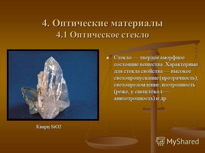 4. Оптические материалы 4.1 Оптическое стекло Стекло твердое аморфное состояние вещества. Характерные для стекла свойства высокое светопропускание (прозрачность), светопреломление, изотропность (реже, у спецстёкол анизотропность) и др. Кварц SiO2