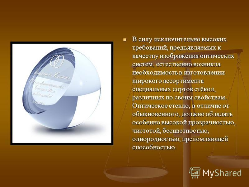 В силу исключительно высоких требований, предъявляемых к качеству изображения оптических систем, естественно возникла необходимость в изготовлении широкого ассортимента специальных сортов стёкол, различных по своим свойствам. Оптическое стекло, в отл