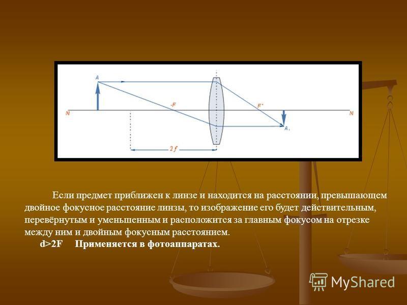 Если предмет приближен к линзе и находится на расстоянии, превышающем двойное фокусное расстояние линзы, то изображение его будет действительным, перевёрнутым и уменьшенным и расположится за главным фокусом на отрезке между ним и двойным фокусным рас