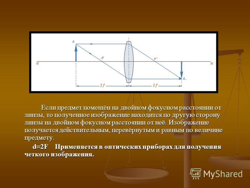 Если предмет помещён на двойном фокусном расстоянии от линзы, то полученное изображение находится по другую сторону линзы на двойном фокусном расстоянии от неё. Изображение получается действительным, перевёрнутым и равным по величине предмету. d=2F П