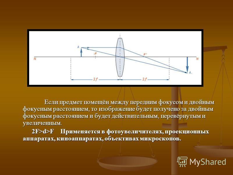 Если предмет помещён между передним фокусом и двойным фокусным расстоянием, то изображение будет получено за двойным фокусным расстоянием и будет действительным, перевёрнутым и увеличенным. 2F>d>F Применяется в фотоувеличителях, проекционных аппарата