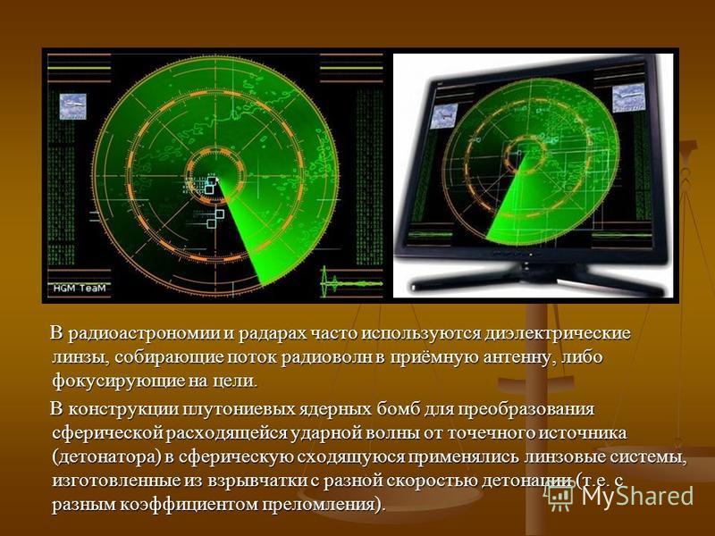 В радиоастрономии и радарах часто используются диэлектрические линзы, собирающие поток радиоволн в приёмную антенну, либо фокусирующие на цели. В радиоастрономии и радарах часто используются диэлектрические линзы, собирающие поток радиоволн в приёмну
